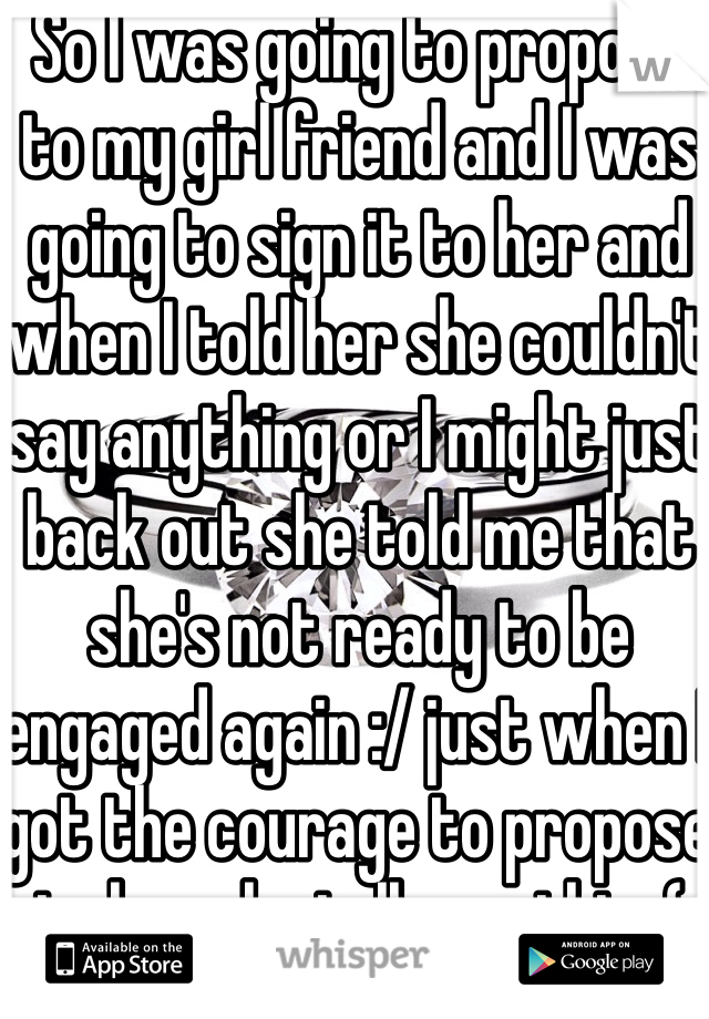 So I was going to propose to my girl friend and I was going to sign it to her and when I told her she couldn't say anything or I might just back out she told me that she's not ready to be engaged again :/ just when I got the courage to propose to her she tells me this :(