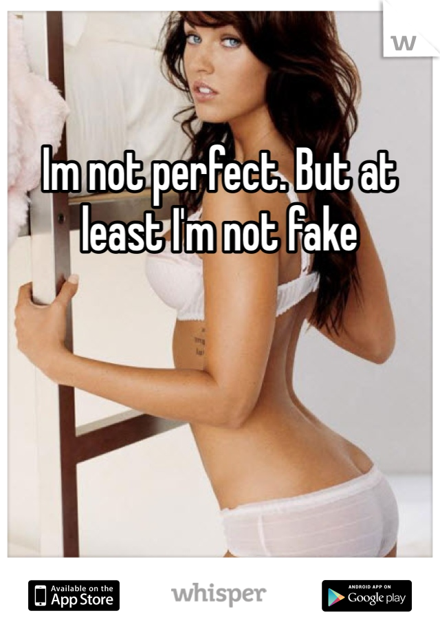 Im not perfect. But at least I'm not fake