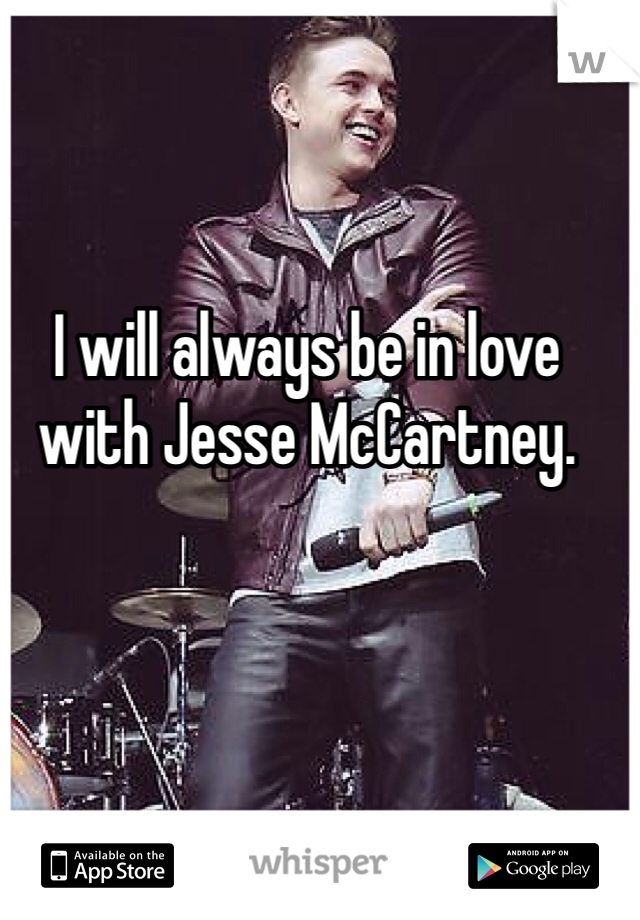 I will always be in love with Jesse McCartney.