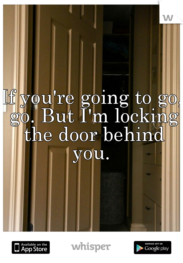 If you're going to go, go. But I'm locking the door behind you.