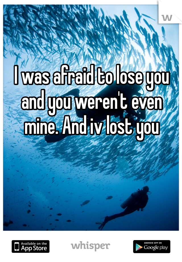 I was afraid to lose you and you weren't even mine. And iv lost you