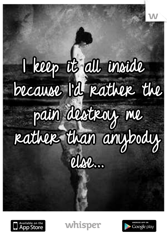 I keep it all inside because I'd rather the pain destroy me rather than anybody else...