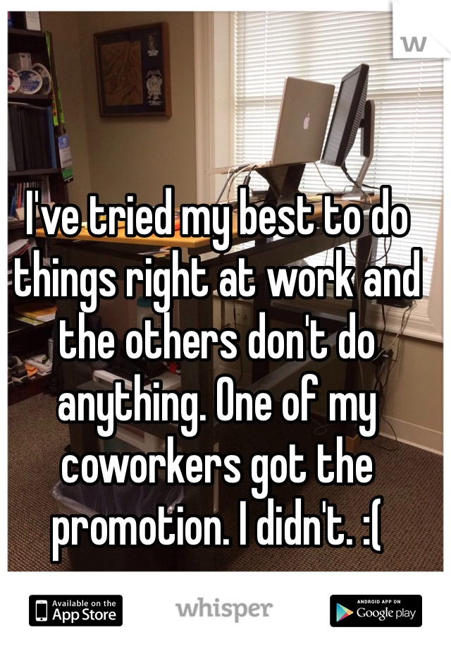 I've tried my best to do things right at work and the others don't do anything. One of my coworkers got the promotion. I didn't. :(