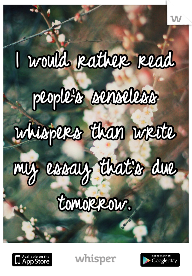 I would rather read people's senseless whispers than write my essay that's due tomorrow.