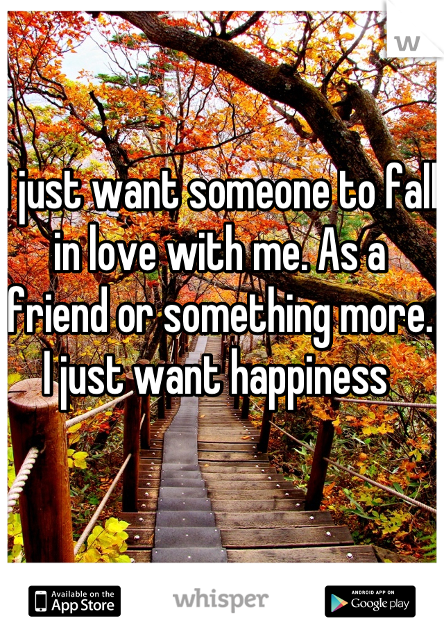 I just want someone to fall in love with me. As a friend or something more. I just want happiness