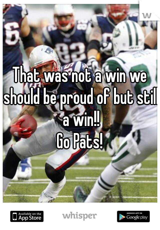That was not a win we should be proud of but still a win!!  Go Pats!