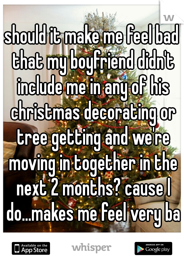 should it make me feel bad that my boyfriend didn't include me in any of his christmas decorating or tree getting and we're moving in together in the next 2 months? cause I do...makes me feel very bad