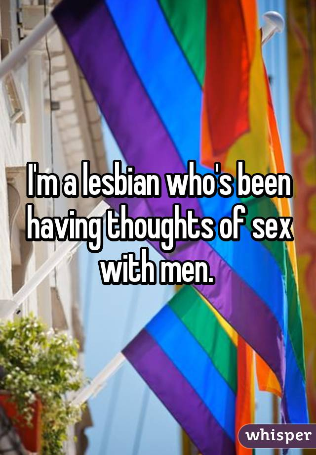 I'm a lesbian who's been having thoughts of sex with men.