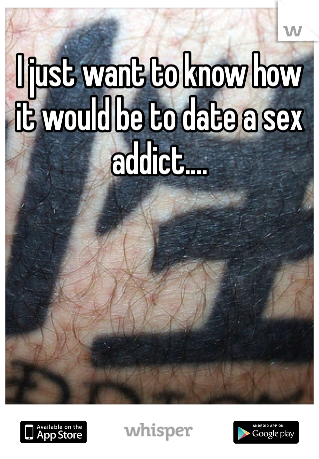I just want to know how it would be to date a sex addict....