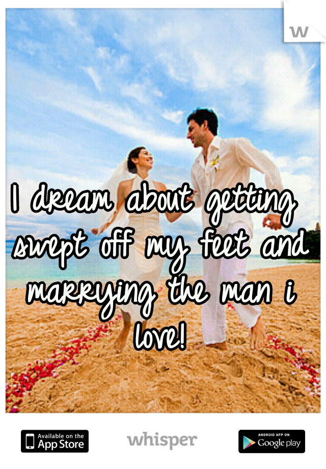 I dream about getting swept off my feet and marrying the man i love!