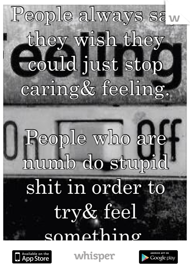 People always say they wish they could just stop caring& feeling.  People who are numb do stupid shit in order to try& feel something. Trust me, I know.