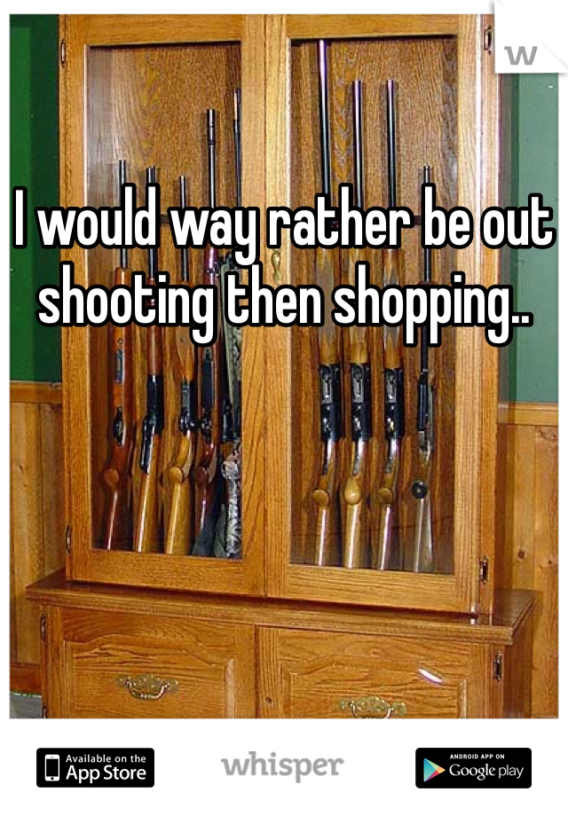 I would way rather be out shooting then shopping..