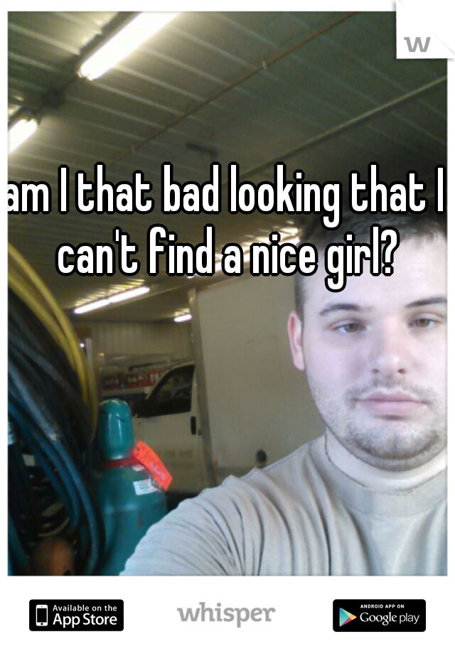 am I that bad looking that I can't find a nice girl?