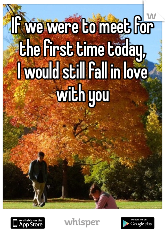 If we were to meet for the first time today,  I would still fall in love with you
