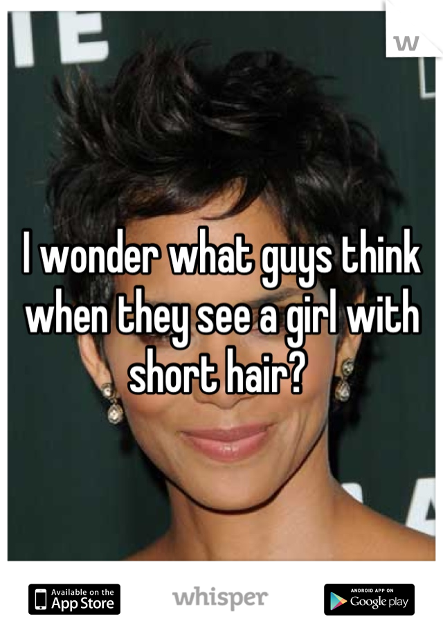 I wonder what guys think when they see a girl with short hair?