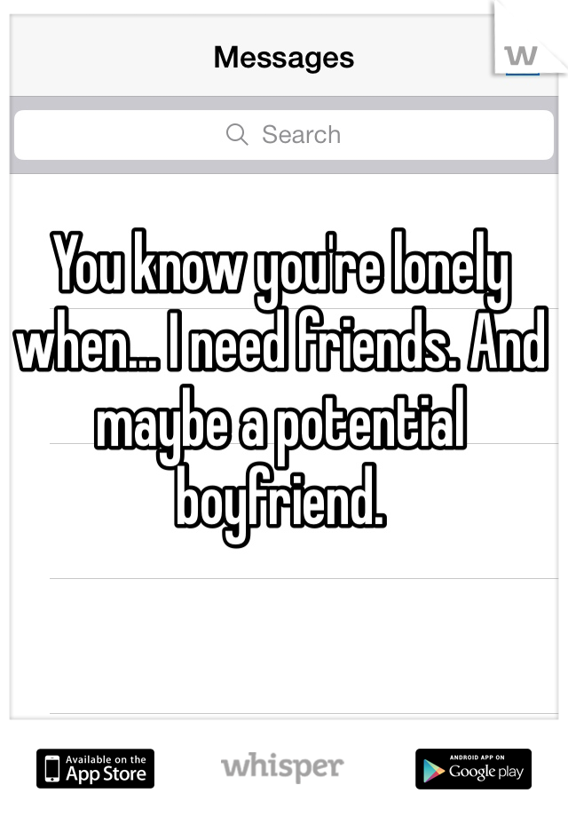You know you're lonely when... I need friends. And maybe a potential boyfriend.