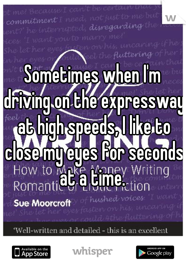 Sometimes when I'm driving on the expressway at high speeds, I like to close my eyes for seconds at a time.