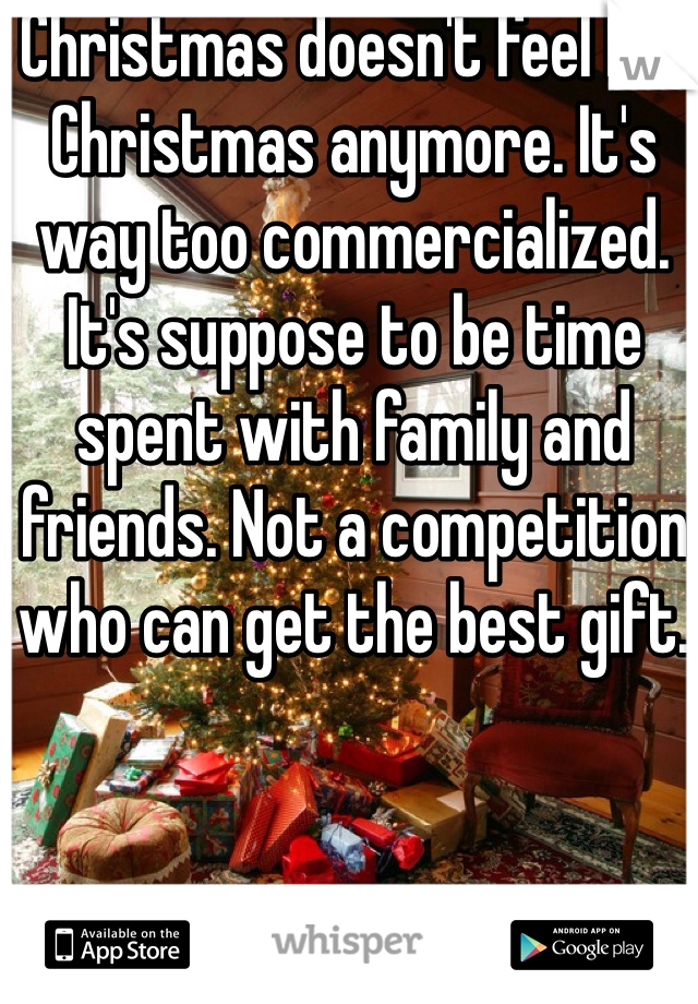 Christmas doesn't feel like Christmas anymore. It's way too commercialized. It's suppose to be time spent with family and friends. Not a competition who can get the best gift.