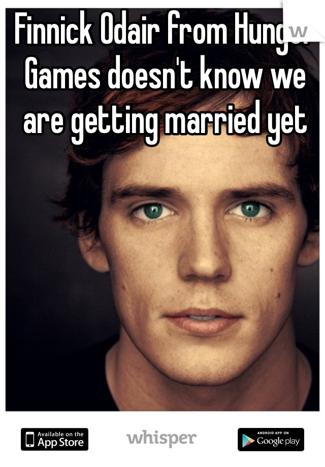 Finnick Odair from Hunger Games doesn't know we are getting married yet