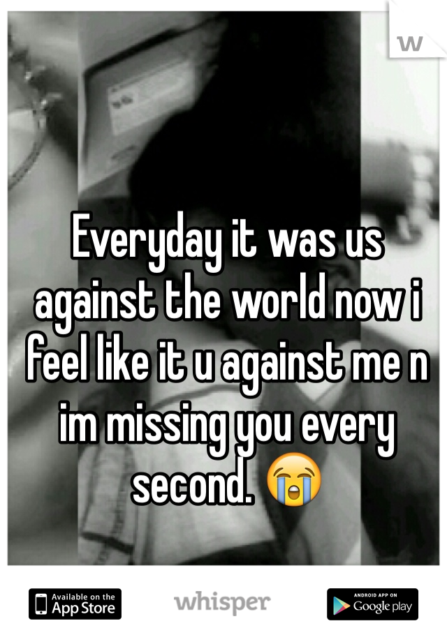 Everyday it was us against the world now i feel like it u against me n im missing you every second. 😭