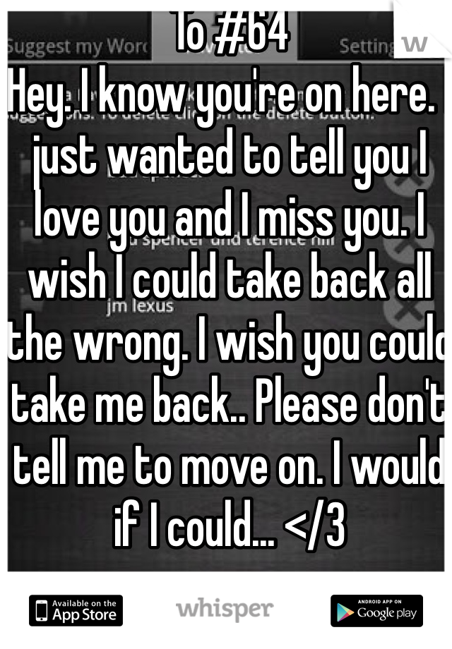 To #64 Hey. I know you're on here. I just wanted to tell you I love you and I miss you. I wish I could take back all the wrong. I wish you could take me back.. Please don't tell me to move on. I would if I could... </3