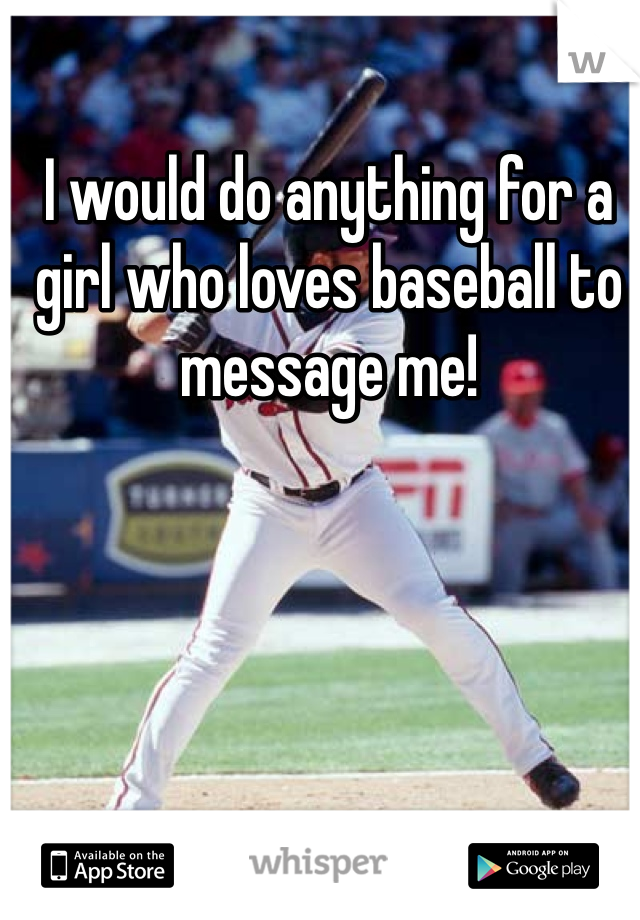 I would do anything for a girl who loves baseball to message me!