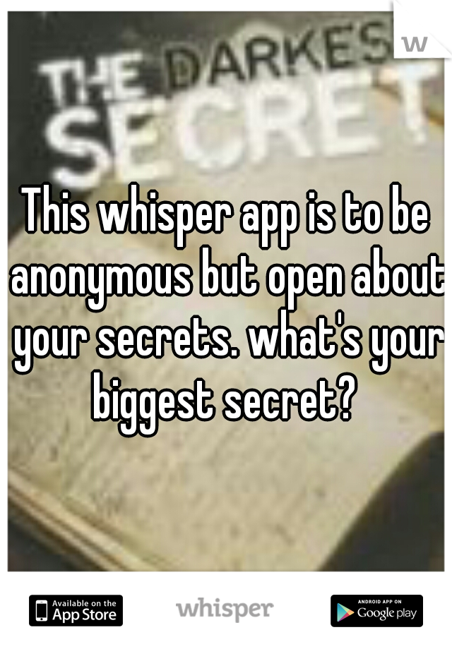 This whisper app is to be anonymous but open about your secrets. what's your biggest secret?