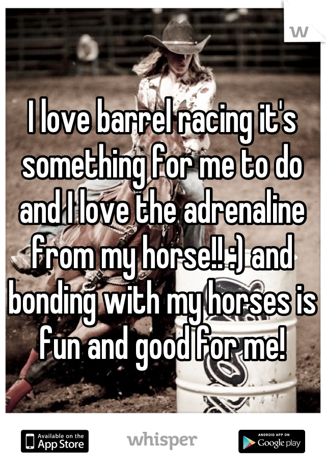 I love barrel racing it's something for me to do and I love the adrenaline from my horse!! :) and bonding with my horses is fun and good for me!