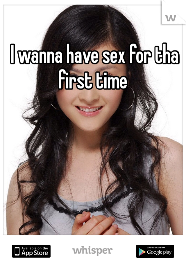 I wanna have sex for tha first time