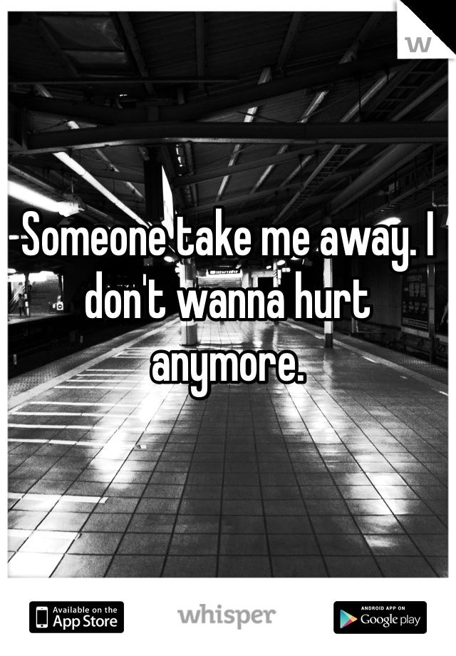 Someone take me away. I don't wanna hurt anymore.
