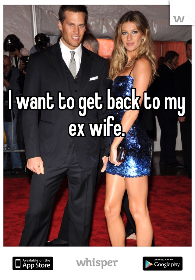 I want to get back to my ex wife.