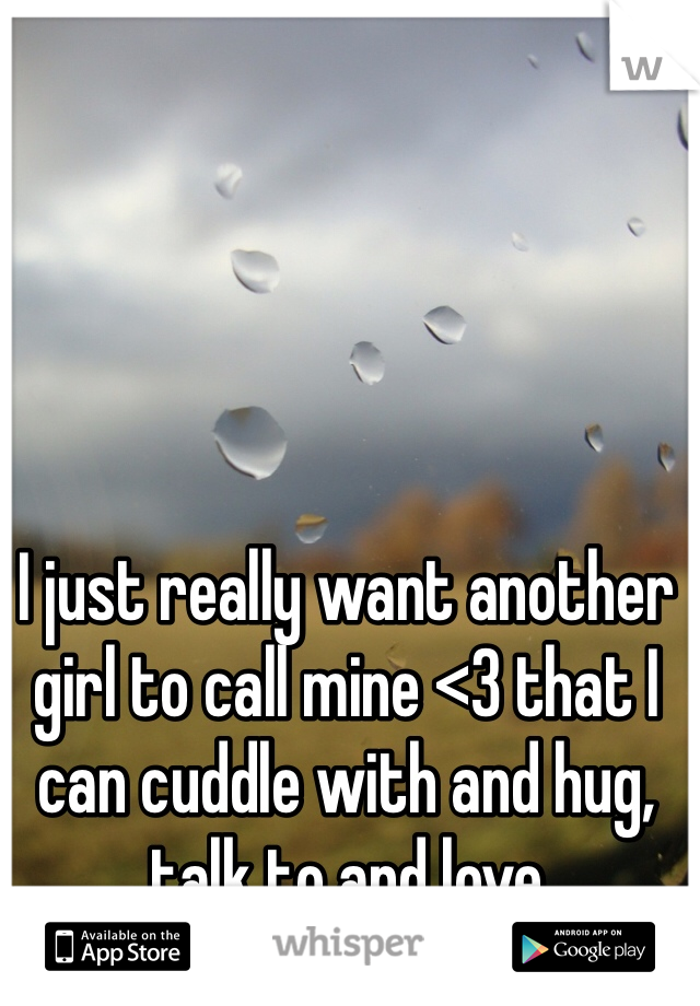 I just really want another girl to call mine <3 that I can cuddle with and hug, talk to and love
