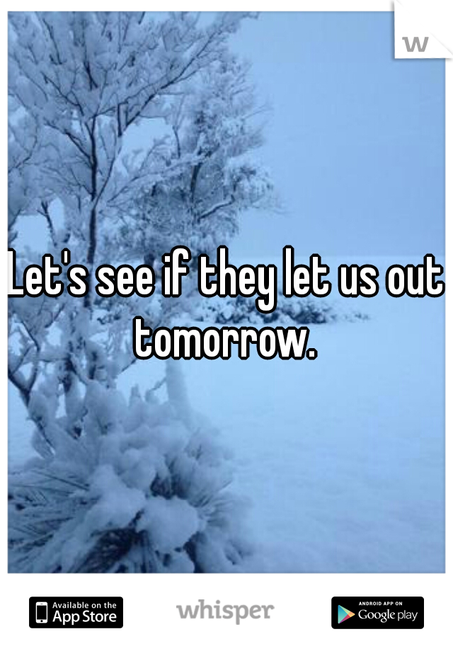 Let's see if they let us out tomorrow.