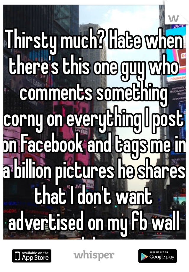 Thirsty much? Hate when there's this one guy who comments something corny on everything I post on Facebook and tags me in a billion pictures he shares that I don't want advertised on my fb wall lol...