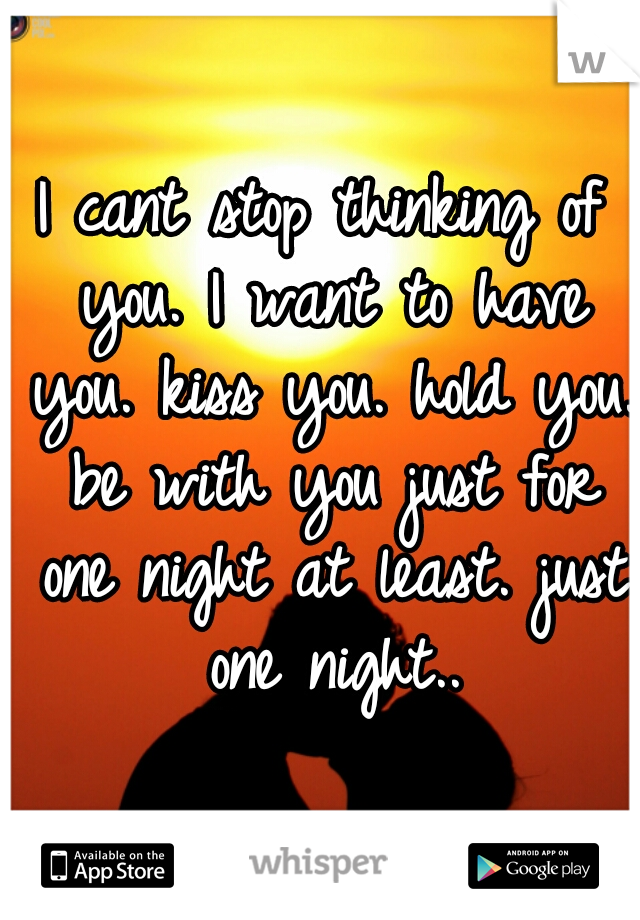 I cant stop thinking of you. I want to have you. kiss you. hold you. be with you just for one night at least. just one night..