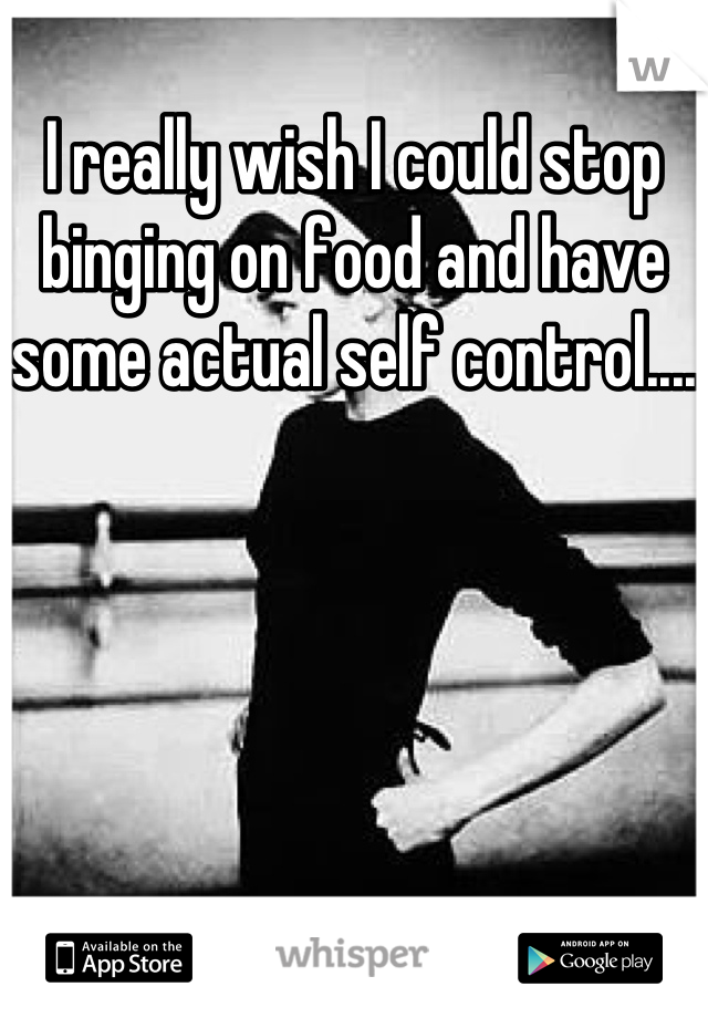I really wish I could stop binging on food and have some actual self control....