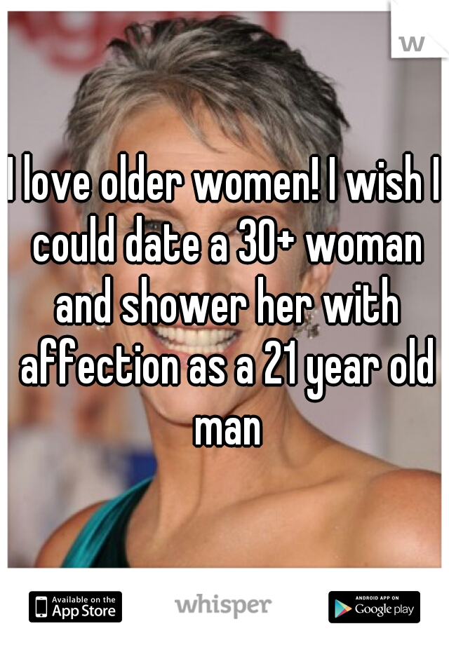 I love older women! I wish I could date a 30+ woman and shower her with affection as a 21 year old man
