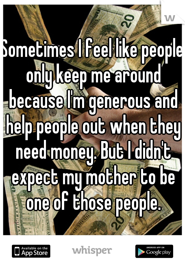 Sometimes I feel like people only keep me around because I'm generous and help people out when they need money. But I didn't expect my mother to be one of those people.
