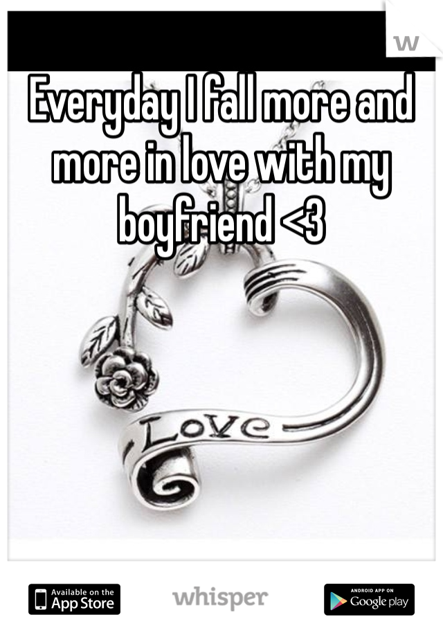 Everyday I fall more and more in love with my boyfriend <3