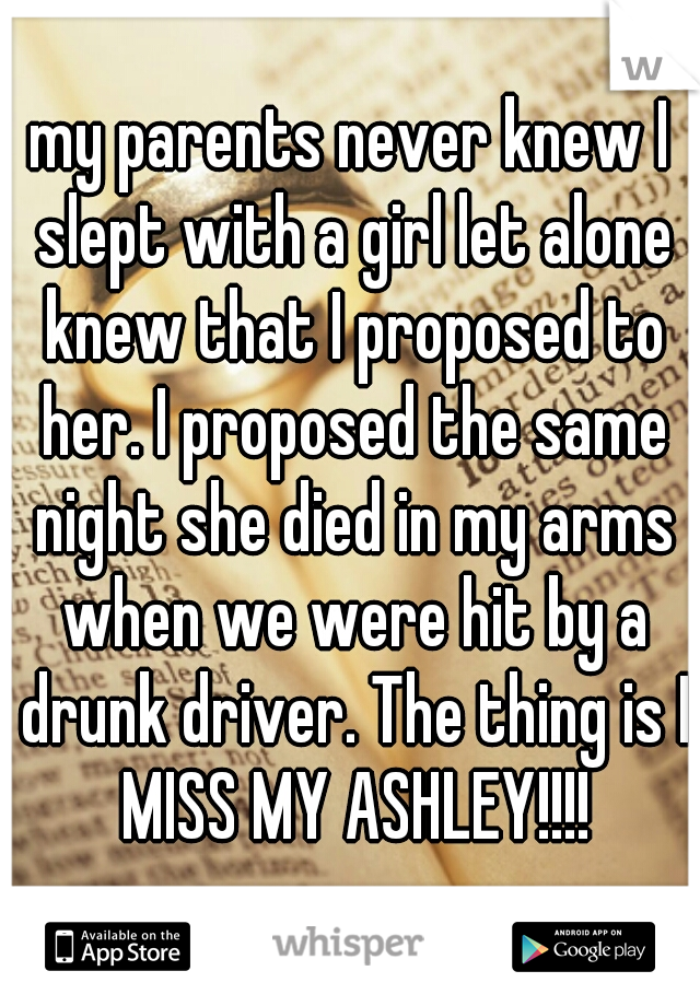 my parents never knew I slept with a girl let alone knew that I proposed to her. I proposed the same night she died in my arms when we were hit by a drunk driver. The thing is I MISS MY ASHLEY!!!!