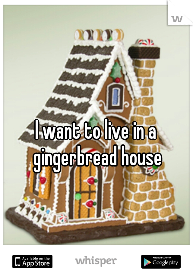 I want to live in a gingerbread house