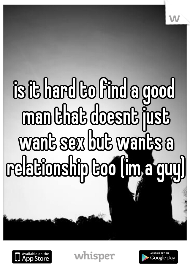 is it hard to find a good man that doesnt just want sex but wants a relationship too (im a guy)