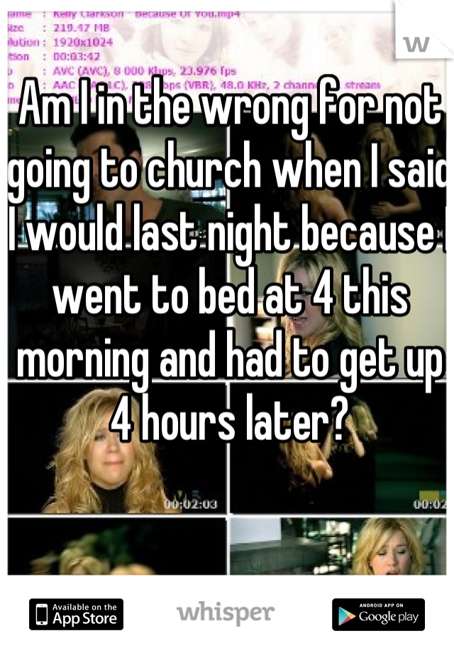 Am I in the wrong for not going to church when I said I would last night because I went to bed at 4 this morning and had to get up 4 hours later?