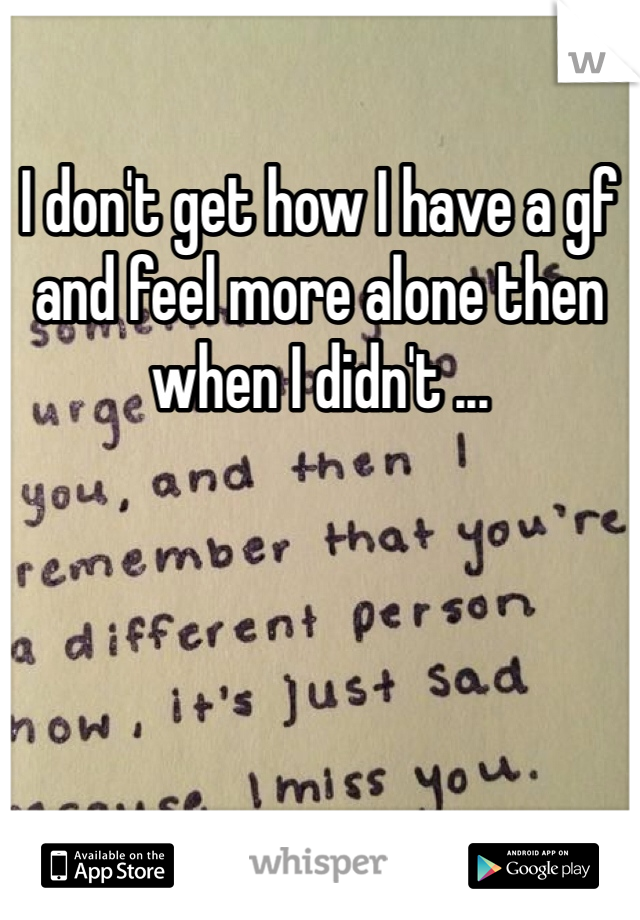 I don't get how I have a gf and feel more alone then when I didn't ...