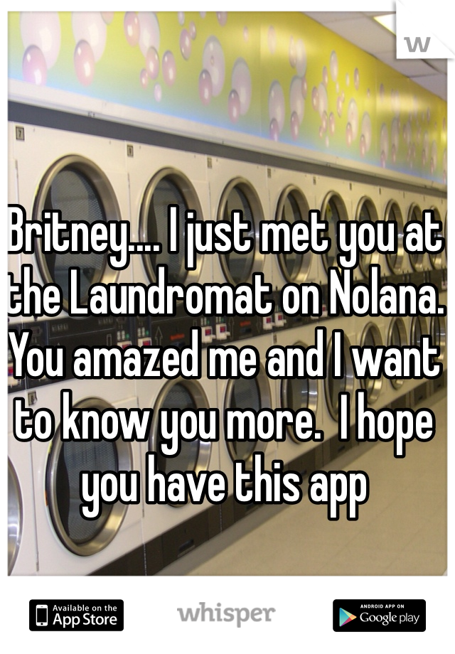 Britney.... I just met you at the Laundromat on Nolana.  You amazed me and I want to know you more.  I hope you have this app