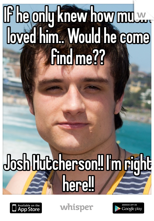 If he only knew how much I loved him.. Would he come find me??      Josh Hutcherson!! I'm right here!!