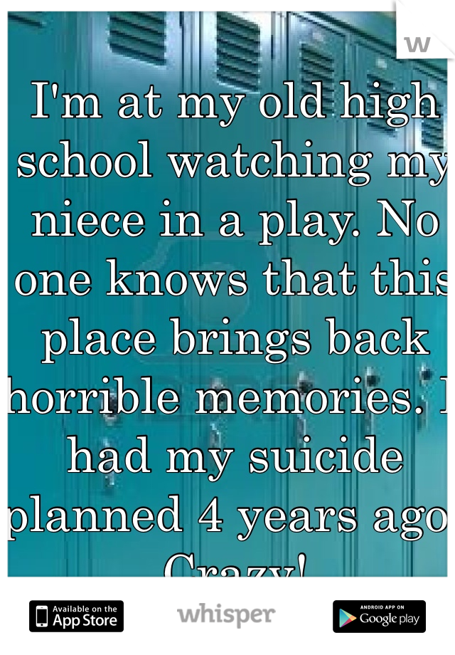 I'm at my old high school watching my niece in a play. No one knows that this place brings back horrible memories. I had my suicide planned 4 years ago. Crazy!