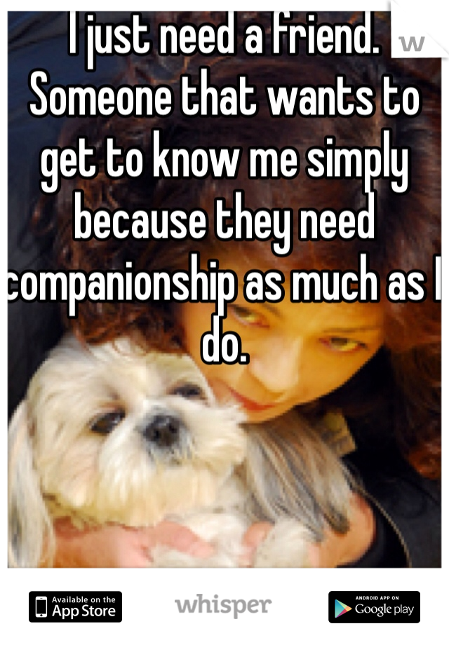 I just need a friend. Someone that wants to get to know me simply because they need companionship as much as I do.