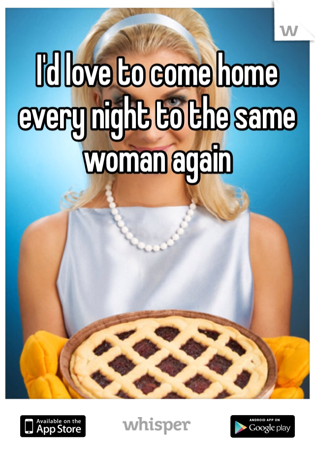 I'd love to come home every night to the same woman again