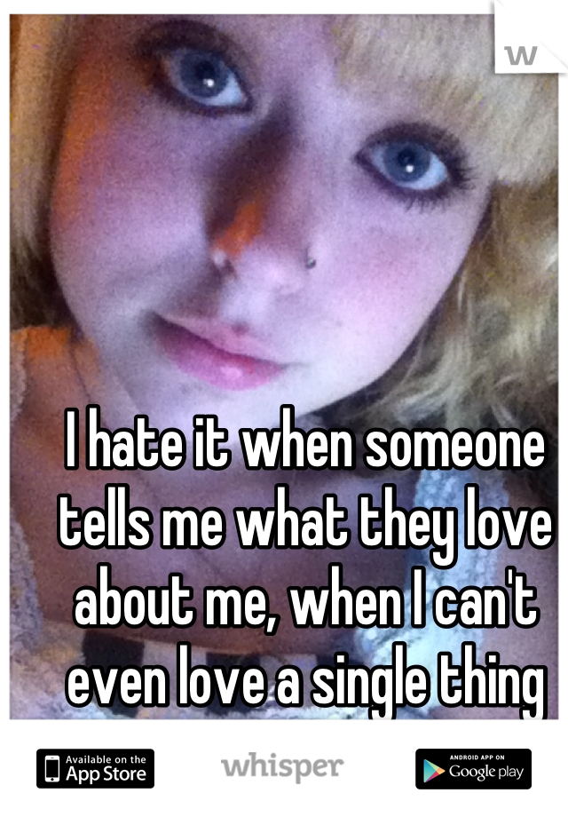 I hate it when someone tells me what they love about me, when I can't even love a single thing about myself